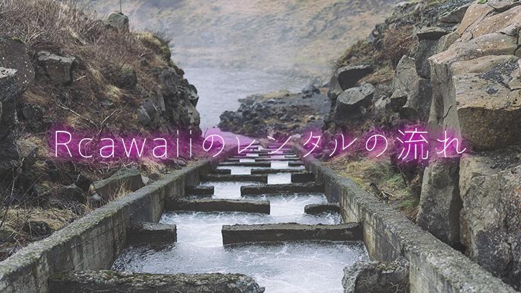 Rcawaiiのレンタルの流れ